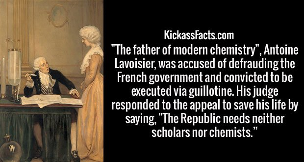 """The father of modern chemistry"", Antoine Lavoisier, was accused of defrauding the French government and convicted to be executed via guillotine. His judge responded to the appeal to save his life by saying, ""The Republic needs neither scholars nor chemists."""