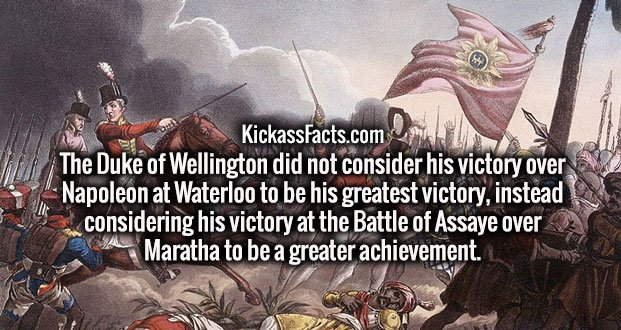 The Duke of Wellington did not consider his victory over Napoleon at Waterloo to be his greatest victory, instead considering his victory at the Battle of Assaye over Maratha to be a greater achievement.