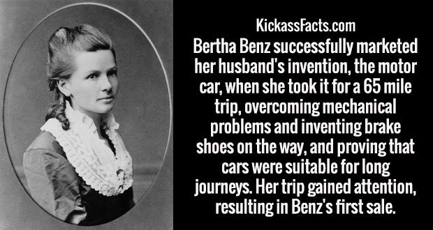 Bertha Benz successfully marketed her husband's invention, the motor car, when she took it for a 65 mile trip, overcoming mechanical problems and inventing brake shoes on the way, and proving that cars were suitable for long journeys. Her trip gained attention, resulting in Benz's first sale.