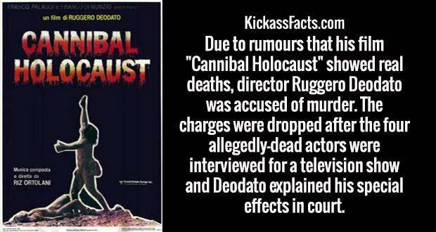 "Due to rumours that his film ""Cannibal Holocaust"" showed real deaths, director Ruggero Deodato was accused of murder. The charges were dropped after the four allegedly-dead actors were interviewed for a television show and Deodato explained his special effects in court."