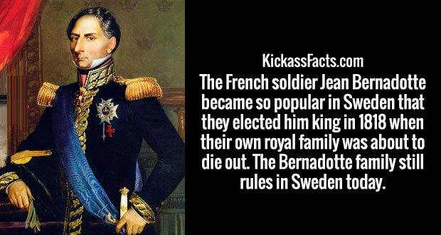 The French soldier Jean Bernadotte became so popular in Sweden that they elected him king in 1818 when their own royal family was about to die out. The Bernadotte family still rules in Sweden today.