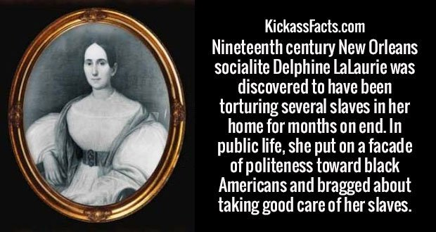 Nineteenth century New Orleans socialite Delphine LaLaurie was discovered to have been torturing several slaves in her home for months on end. In public life, she put on a facade of politeness toward black Americans and bragged about taking good care of her slaves.