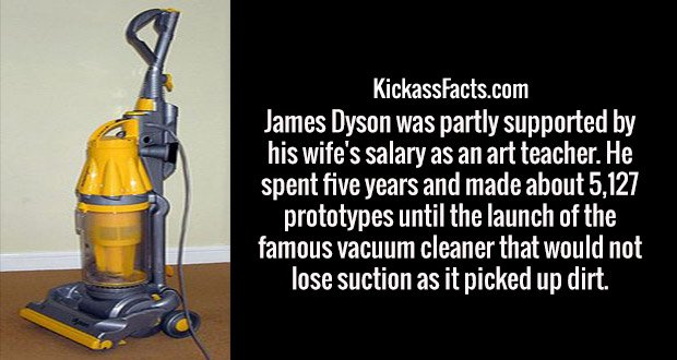 James Dyson was partly supported by his wife's salary as an art teacher. He spent five years and made about 5,127 prototypes until the launch of the famous vacuum cleaner that would not lose suction as it picked up dirt.