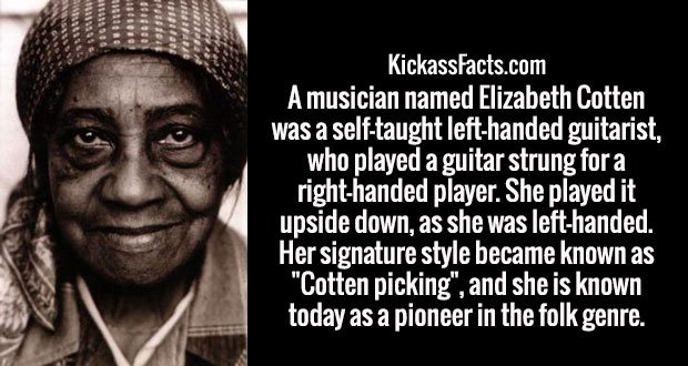 "A musician named Elizabeth Cotten was a self-taught left-handed guitarist, who played a guitar strung for a right-handed player. She played it upside down, as she was left-handed. Her signature style became known as ""Cotten picking"", and she is known today as a pioneer in the folk genre."