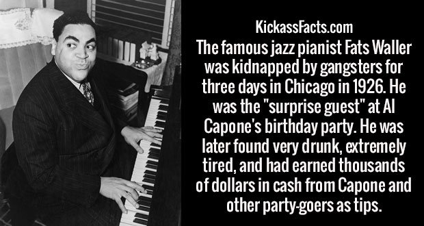 "The famous jazz pianist Fats Waller was kidnapped by gangsters for three days in Chicago in 1926. He was the ""surprise guest"" at Al Capone's birthday party. He was later found very drunk, extremely tired, and had earned thousands of dollars in cash from Capone and other party-goers as tips."