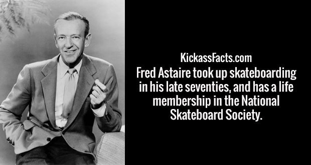 Fred Astaire took up skateboarding in his late seventies, and has a life membership in the National Skateboard Society.