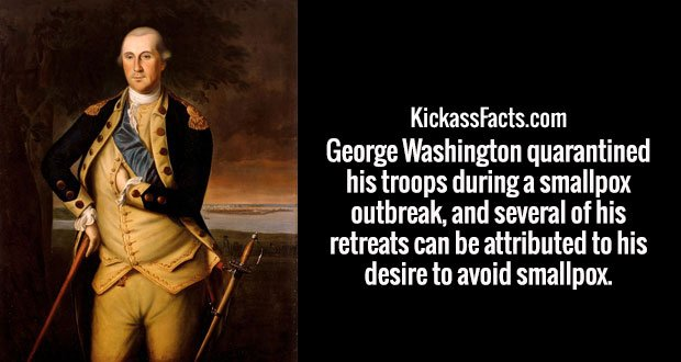 George Washington quarantined his troops during a smallpox outbreak, and several of his retreats can be attributed to his desire to avoid smallpox.