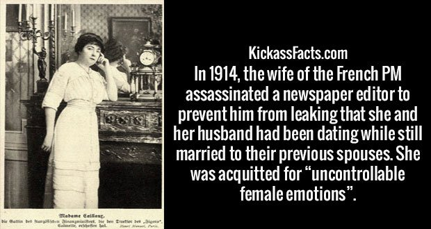 "In 1914, the wife of the French PM assassinated a newspaper editor to prevent him from leaking that she and her husband had been dating while still married to their previous spouses. She was acquitted for ""uncontrollable female emotions""."