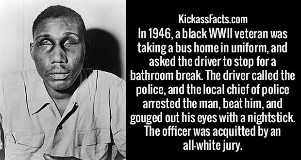 In 1946, a black WWII veteran was taking a bus home in uniform, and asked the driver to stop for a bathroom break. The driver called the police, and the local chief of police arrested the man, beat him, and gouged out his eyes with a nightstick. The officer was acquitted by an all-white jury.