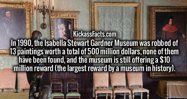 In 1990, the Isabella Stewart Gardner Museum was robbed of 13 paintings worth a total of 500 million dollars, none of them have been found, and the museum is still offering a $10 million reward (the largest reward by a museum in history).