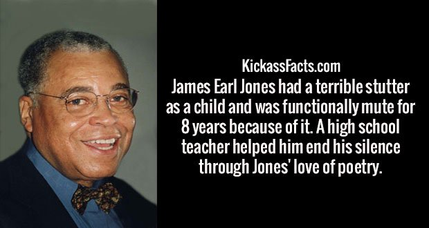James Earl Jones had a terrible stutter as a child and was functionally mute for 8 years because of it. A high school teacher helped him end his silence through Jones' love of poetry.