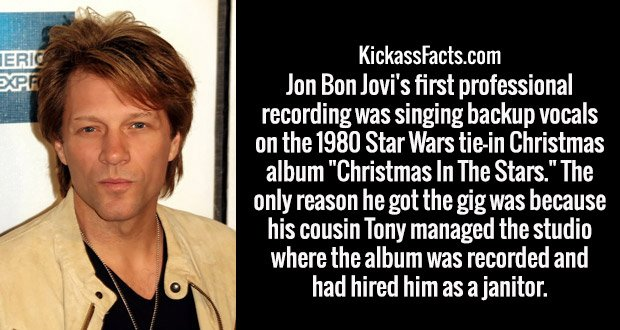 "Jon Bon Jovi's first professional recording was singing backup vocals on the 1980 Star Wars tie-in Christmas album ""Christmas In The Stars."" The only reason he got the gig was because his cousin Tony managed the studio where the album was recorded and had hired him as a janitor."