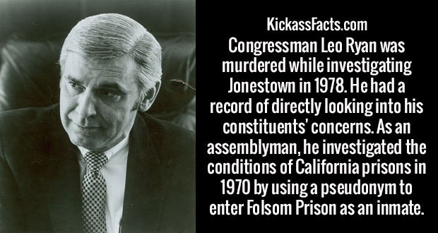Congressman Leo Ryan was murdered while investigating Jonestown in 1978. He had a record of directly looking into his constituents' concerns. As an assemblyman, he investigated the conditions of California prisons in 1970 by using a pseudonym to enter Folsom Prison as an inmate.