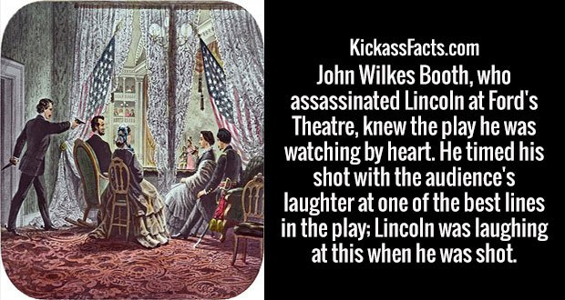 John Wilkes Booth, who assassinated Lincoln at Ford's Theatre, knew the play he was watching by heart. He timed his shot with the audience's laughter at one of the best lines in the play; Lincoln was laughing at this when he was shot.