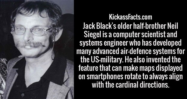 Jack Black's older half-brother Neil Siegel is a computer scientist and systems engineer who has developed many advanced air-defence systems for the US-military. He also invented the feature that can make maps displayed on smartphones rotate to always align with the cardinal directions.