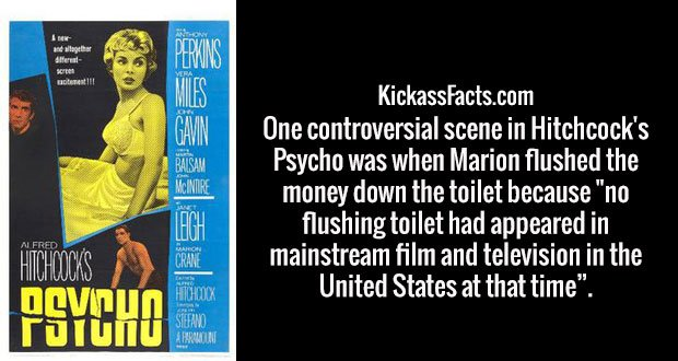 "One controversial scene in Hitchcock's Psycho was when Marion flushed the money down the toilet because ""no flushing toilet had appeared in mainstream film and television in the United States at that time""."