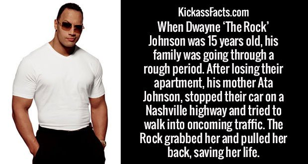 When Dwayne 'The Rock' Johnson was 15 years old, his family was going through a rough period. After losing their apartment, his mother Ata Johnson, stopped their car on a Nashville highway and tried to walk into oncoming traffic. The Rock grabbed her and pulled her back, saving her life.