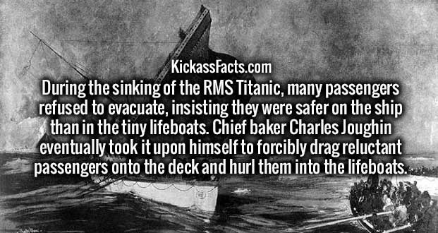 During the sinking of the RMS Titanic, many passengers refused to evacuate, insisting they were safer on the ship than in the tiny lifeboats. Chief baker Charles Joughin eventually took it upon himself to forcibly drag reluctant passengers onto the deck and hurl them into the lifeboats.