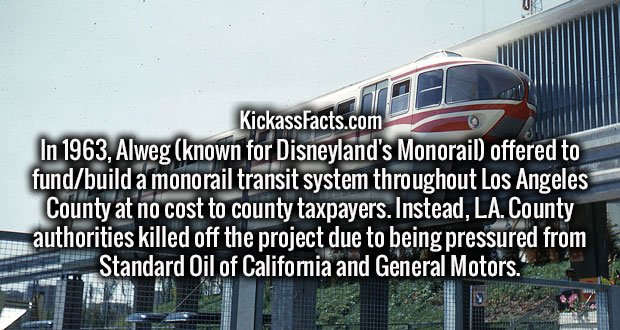 In 1963, Alweg (known for Disneyland's Monorail) offered to fund/build a monorail transit system throughout Los Angeles County at no cost to county taxpayers. Instead, L.A. County authorities killed off the project due to being pressured from Standard Oil of California and General Motors.