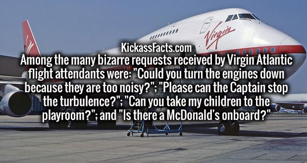 """Among the many bizarre requests received by Virgin Atlantic flight attendants were: """"Could you turn the engines down because they are too noisy?""""; """"Please can the Captain stop the turbulence?""""; """"Can you take my children to the playroom?""""; and """"Is there a McDonald's onboard?"""""""