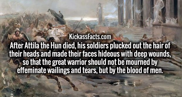 After Attila the Hun died, his soldiers plucked out the hair of their heads and made their faces hideous with deep wounds, so that the great warrior should not be mourned by effeminate wailings and tears, but by the blood of men.