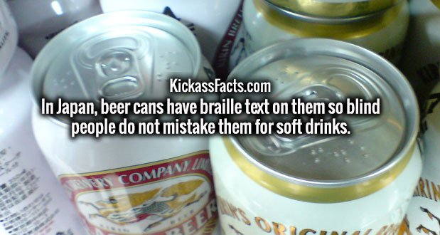 In Japan, beer cans have braille text on them so blind people do not mistake them for soft drinks.