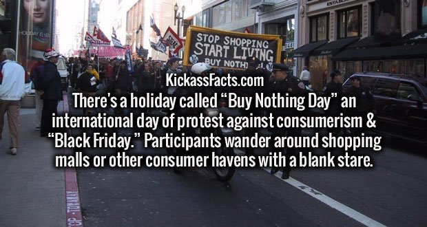 "There's a holiday called ""Buy Nothing Day"" an international day of protest against consumerism & ""Black Friday."" Participants wander around shopping malls or other consumer havens with a blank stare."
