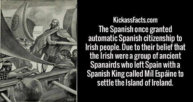 The Spanish once granted automatic Spanish citizenship to Irish people. Due to their belief that the Irish were a group of ancient Spanairds who left Spain with a Spanish King called Míl Espáine to settle the Island of Ireland.