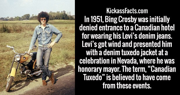 "In 1951, Bing Crosby was initially denied entrance to a Canadian hotel for wearing his Levi's denim jeans. Levi's got wind and presented him with a denim tuxedo jacket at a celebration in Nevada, where he was honorary mayor. The term, ""Canadian Tuxedo"" is believed to have come from these events."
