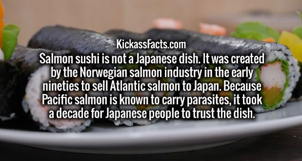 Salmon sushi is not a Japanese dish. It was created by the Norwegian salmon industry in the early nineties to sell Atlantic salmon to Japan. Because Pacific salmon is known to carry parasites, it took a decade for Japanese people to trust the dish.