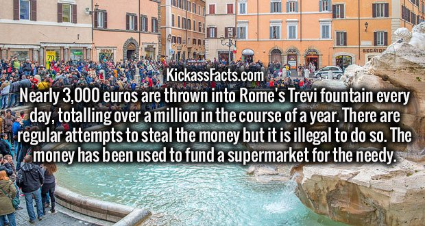 Nearly 3,000 euros are thrown into Rome's Trevi fountain every day, totalling over a million in the course of a year. There are regular attempts to steal the money but it is illegal to do so. The money has been used to fund a supermarket for the needy.