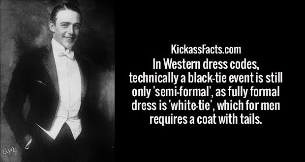 In Western dress codes, technically a black-tie event is still only 'semi-formal', as fully formal dress is 'white-tie', which for men requires a coat with tails.