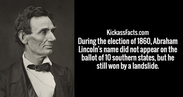 During the election of 1860, Abraham Lincoln's name did not appear on the ballot of 10 southern states, but he still won by a landslide.