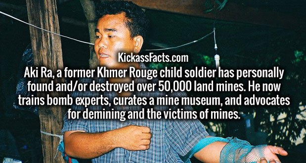 Aki Ra, a former Khmer Rouge child soldier has personally found and/or destroyed over 50,000 land mines. He now trains bomb experts, curates a mine museum, and advocates for demining and the victims of mines.