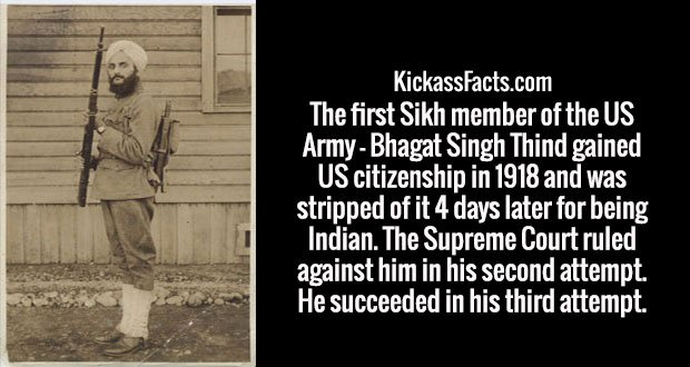 The first Sikh member of the US Army - Bhagat Singh Thind gained US citizenship in 1918 and was stripped of it 4 days later for being Indian. The Supreme Court ruled against him in his second attempt. He succeeded in his third attempt.