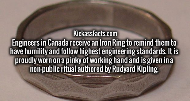 Engineers in Canada receive an Iron Ring to remind them to have humility and follow highest engineering standards. It is proudly worn on a pinky of working hand and is given in a non-public ritual authored by Rudyard Kipling.