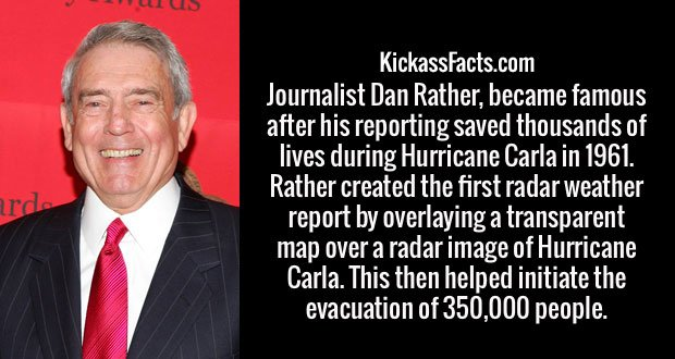 Journalist Dan Rather, became famous after his reporting saved thousands of lives during Hurricane Carla in 1961. Rather created the first radar weather report by overlaying a transparent map over a radar image of Hurricane Carla. This then helped initiate the evacuation of 350,000 people.