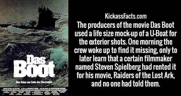 The producers of the movie Das Boot used a life size mock-up of a U-Boat for the exterior shots. One morning the crew woke up to find it missing, only to later learn that a certain filmmaker named Steven Spielberg had rented it for his movie, Raiders of the Lost Ark, and no one had told them.