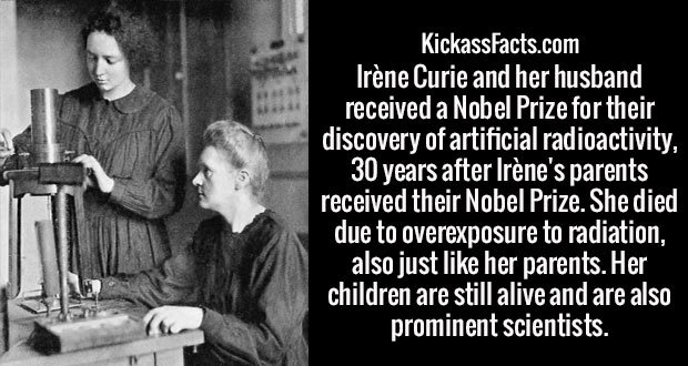 Irène Curie and her husband received a Nobel Prize for their discovery of artificial radioactivity, 30 years after Irène's parents received their Nobel Prize. She died due to overexposure to radiation, also just like her parents. Her children are still alive and are also prominent scientists.