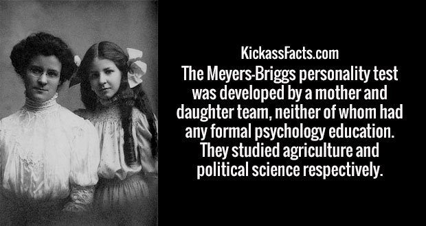 The Meyers-Briggs personality test was developed by a mother and daughter team, neither of whom had any formal psychology education. They studied agriculture and political science respectively.