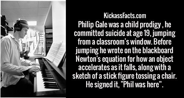 "Philip Gale was a child prodigy that committed suicide at age 19, jumping from a classroom's window. Before jumping he wrote on the blackboard Newton's equation for how an object accelerates as it falls, along with a sketch of a stick figure tossing a chair. He signed it, ""Phil was here""."