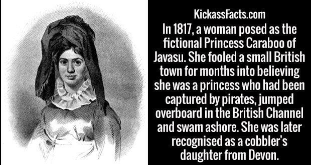 In 1817, a woman posed as the fictional Princess Caraboo of Javasu. She fooled a small British town for months into believing she was a princess who had been captured by pirates, jumped overboard in the British Channel and swam ashore. She was later recognised as a cobbler's daughter from Devon.