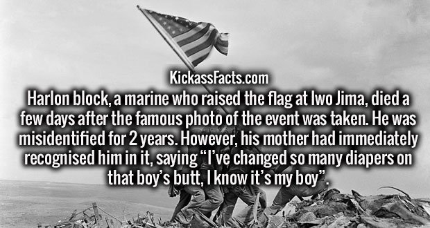 "Harlon block, a marine who raised the flag at Iwo Jima, died a few days after the famous photo of the event was taken. He was misidentified for 2 years. However, his mother had immediately recognised him in it, saying ""I've changed so many diapers on that boy's butt, I know it's my boy""."