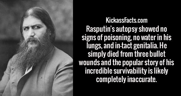 Rasputin's autopsy showed no signs of poisoning, no water in his lungs, and in-tact genitalia. He simply died from three bullet wounds and the popular story of his incredible survivability is likely completely inaccurate.