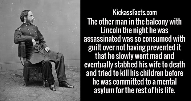 The other man in the balcony with Lincoln the night he was assassinated was so consumed with guilt over not having prevented it that he slowly went mad and eventually stabbed his wife to death and tried to kill his children before he was committed to a mental asylum for the rest of his life.