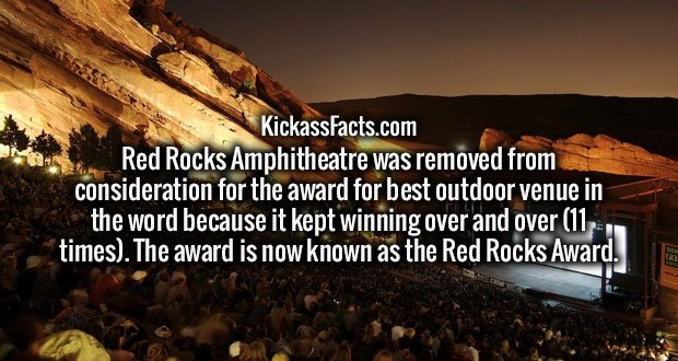 Red Rocks Amphitheatre was removed from consideration for the award for best outdoor venue in the word because it kept winning over and over (11 times). The award is now known as the Red Rocks Award.