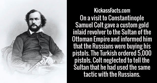 On a visit to Constantinople Samuel Colt gave a custom gold inlaid revolver to the Sultan of the Ottoman Empire and informed him that the Russians were buying his pistols. The Turkish ordered 5,000 pistols. Colt neglected to tell the Sultan that he had used the same tactic with the Russians.