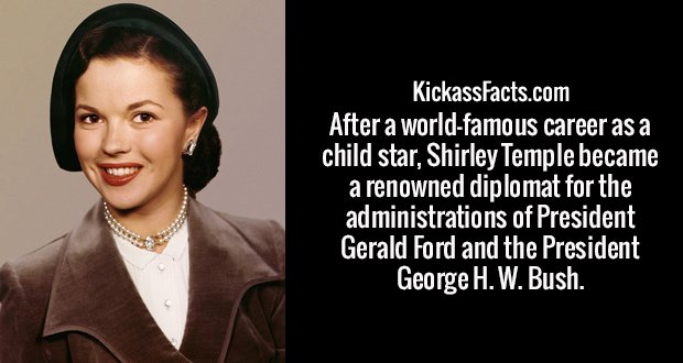 After a world-famous career as a child star, Shirley Temple became a renowned diplomat for the administrations of President Gerald Ford and the President George H. W. Bush.