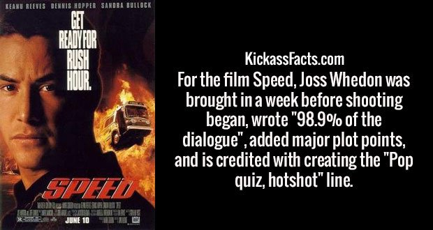 """For the film Speed, Joss Whedon was brought in a week before shooting began, wrote """"98.9% of the dialogue"""", added major plot points, and is credited with creating the """"Pop quiz, hotshot"""" line."""