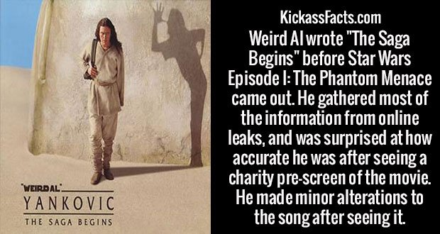 """Weird Al wrote """"The Saga Begins"""" before Star Wars Episode I: The Phantom Menace came out. He gathered most of the information from online leaks, and was surprised at how accurate he was after seeing a charity pre-screen of the movie. He made minor alterations to the song after seeing it."""